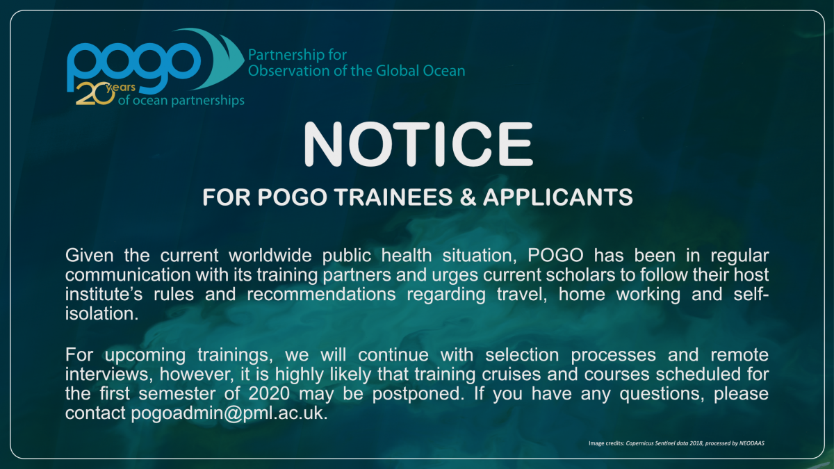 NOTICE FOR POGO TRAINEES AND APPLICANTS:  Given the current worldwide public health situation, POGO has been in regular communication with its training partners and urges current scholars to follow their host institute's rules and recommendations regarding travel, home working and self-isolation.  For upcoming trainings, we will continue with selection processes and remote interviews, however, it is highly likely that training cruises and courses scheduled for the first semester of 2020 may be postponed. If you have any questions, please contact pogoadmin@pml.ac.uk.